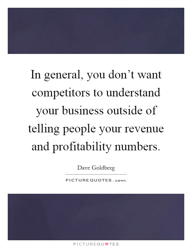 In general, you don't want competitors to understand your business outside of telling people your revenue and profitability numbers Picture Quote #1