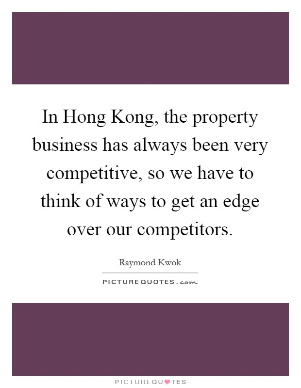 In Hong Kong, the property business has always been very competitive, so we have to think of ways to get an edge over our competitors Picture Quote #1