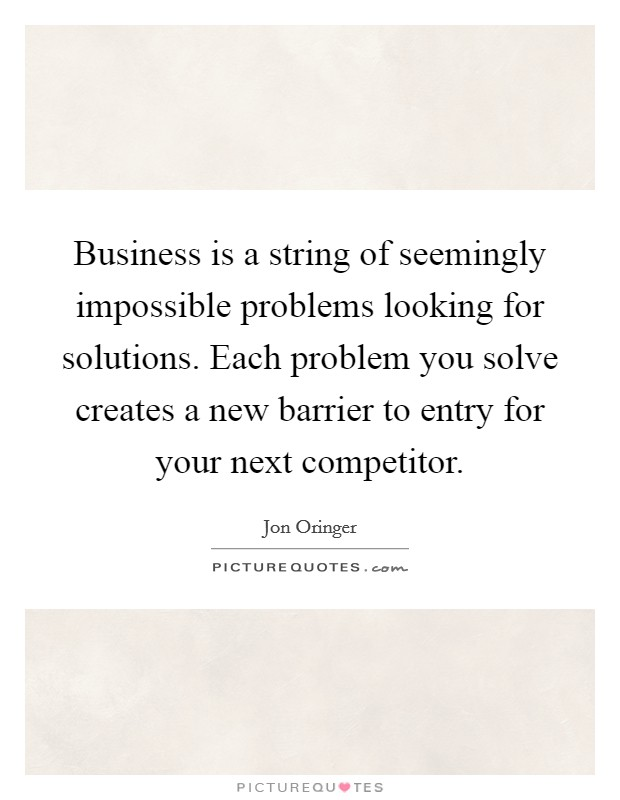 Business is a string of seemingly impossible problems looking for solutions. Each problem you solve creates a new barrier to entry for your next competitor Picture Quote #1