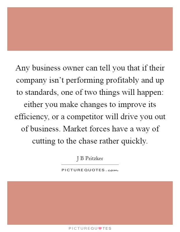 Any business owner can tell you that if their company isn't performing profitably and up to standards, one of two things will happen: either you make changes to improve its efficiency, or a competitor will drive you out of business. Market forces have a way of cutting to the chase rather quickly Picture Quote #1