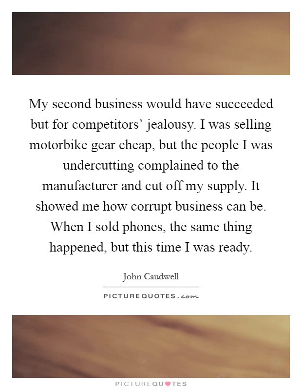 My second business would have succeeded but for competitors' jealousy. I was selling motorbike gear cheap, but the people I was undercutting complained to the manufacturer and cut off my supply. It showed me how corrupt business can be. When I sold phones, the same thing happened, but this time I was ready. Picture Quote #1