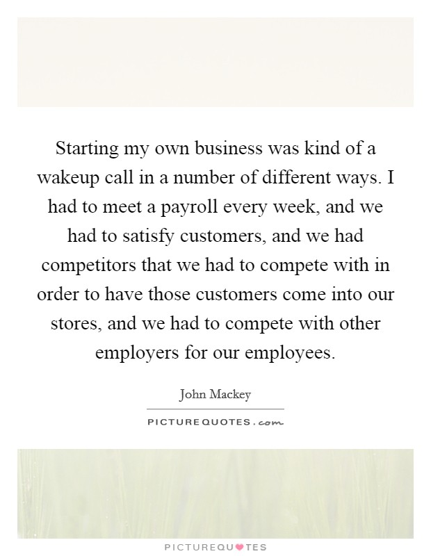 Starting my own business was kind of a wakeup call in a number of different ways. I had to meet a payroll every week, and we had to satisfy customers, and we had competitors that we had to compete with in order to have those customers come into our stores, and we had to compete with other employers for our employees Picture Quote #1