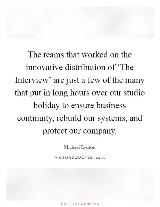 The teams that worked on the innovative distribution of 'The Interview' are just a few of the many that put in long hours over our studio holiday to ensure business continuity, rebuild our systems, and protect our company Picture Quote #1