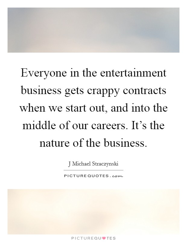 Everyone in the entertainment business gets crappy contracts when we start out, and into the middle of our careers. It's the nature of the business Picture Quote #1