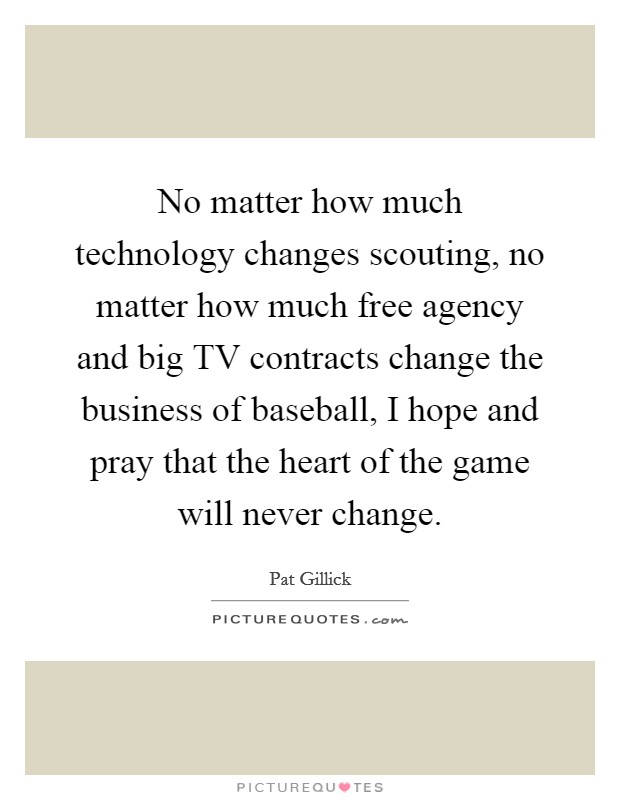 No matter how much technology changes scouting, no matter how much free agency and big TV contracts change the business of baseball, I hope and pray that the heart of the game will never change Picture Quote #1