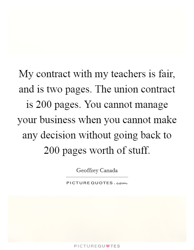 My contract with my teachers is fair, and is two pages. The union contract is 200 pages. You cannot manage your business when you cannot make any decision without going back to 200 pages worth of stuff Picture Quote #1