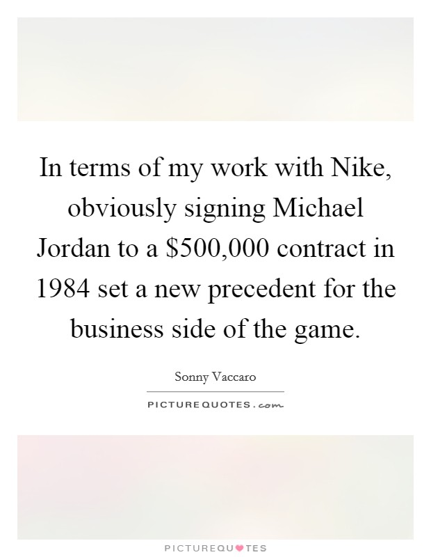 In terms of my work with Nike, obviously signing Michael Jordan to a $500,000 contract in 1984 set a new precedent for the business side of the game Picture Quote #1
