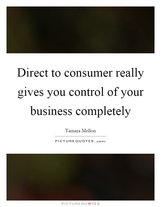 Direct to consumer really gives you control of your business completely Picture Quote #1