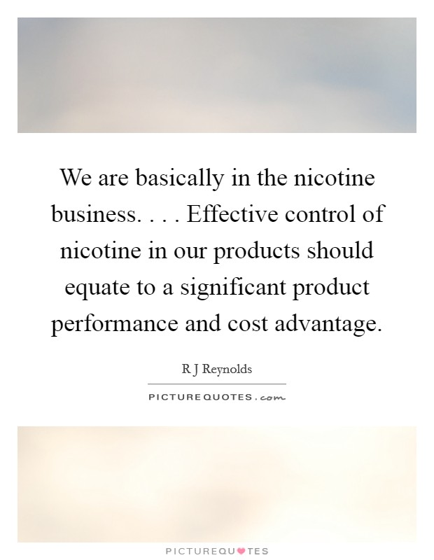 We are basically in the nicotine business. . . . Effective control of nicotine in our products should equate to a significant product performance and cost advantage Picture Quote #1
