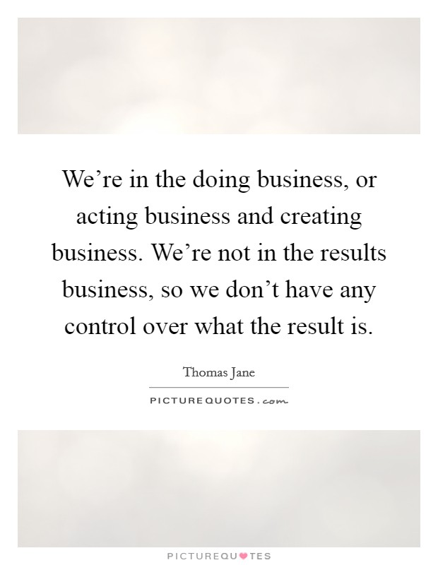 We're in the doing business, or acting business and creating business. We're not in the results business, so we don't have any control over what the result is Picture Quote #1