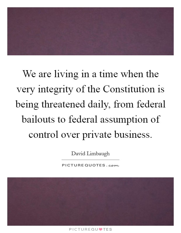 We are living in a time when the very integrity of the Constitution is being threatened daily, from federal bailouts to federal assumption of control over private business. Picture Quote #1