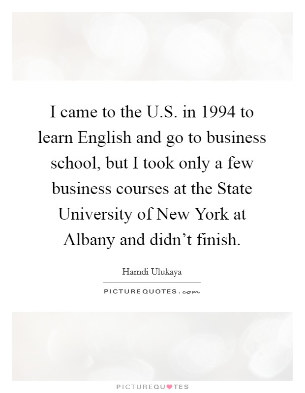 I came to the U.S. in 1994 to learn English and go to business school, but I took only a few business courses at the State University of New York at Albany and didn't finish. Picture Quote #1