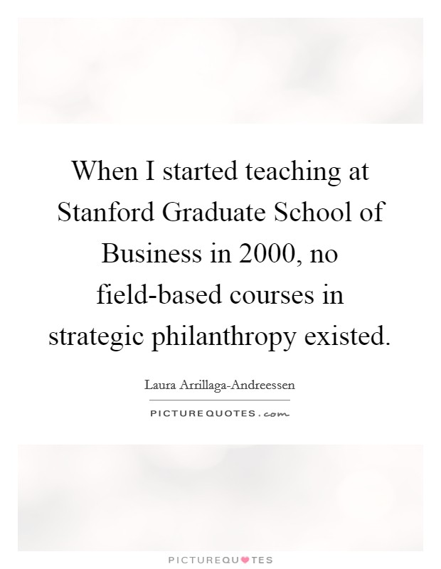 When I started teaching at Stanford Graduate School of Business in 2000, no field-based courses in strategic philanthropy existed. Picture Quote #1