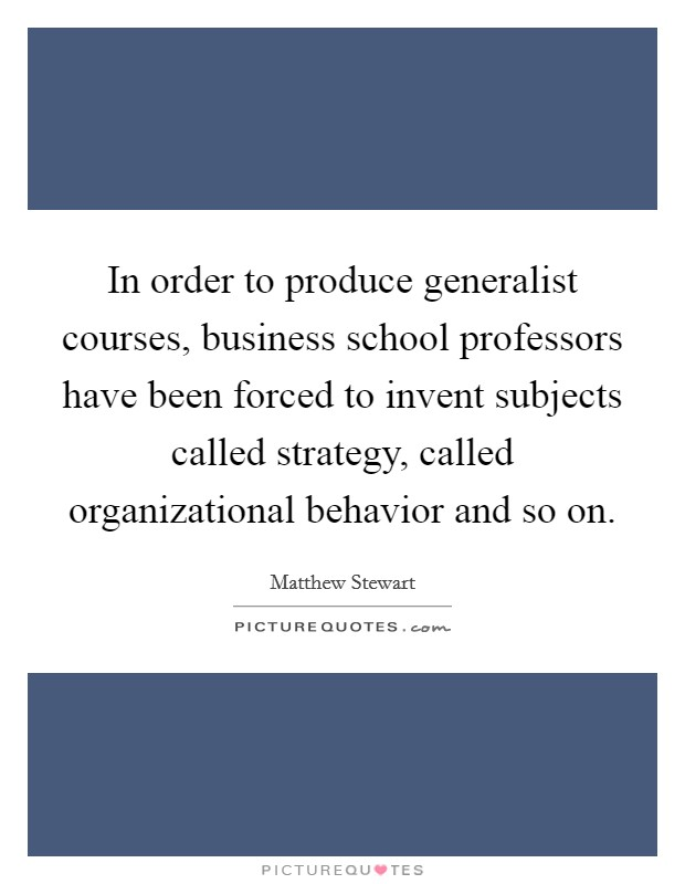 In order to produce generalist courses, business school professors have been forced to invent subjects called strategy, called organizational behavior and so on Picture Quote #1