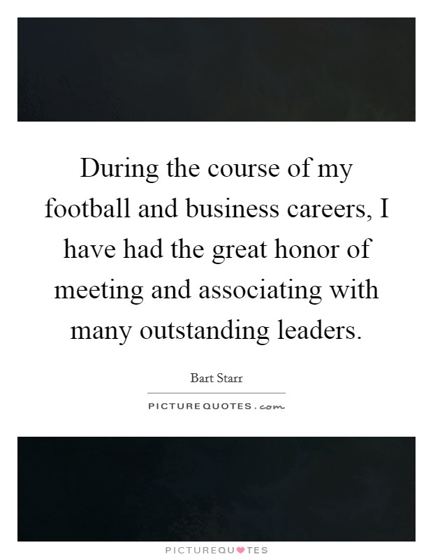 During the course of my football and business careers, I have had the great honor of meeting and associating with many outstanding leaders Picture Quote #1