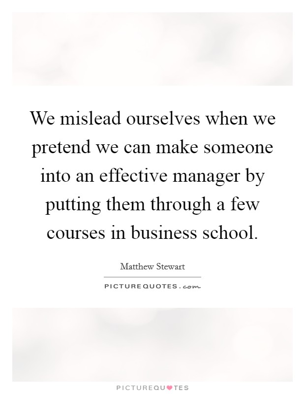 We mislead ourselves when we pretend we can make someone into an effective manager by putting them through a few courses in business school. Picture Quote #1