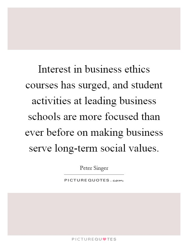 Interest in business ethics courses has surged, and student activities at leading business schools are more focused than ever before on making business serve long-term social values Picture Quote #1