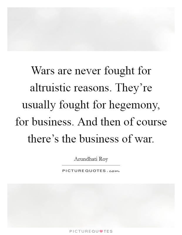 Wars are never fought for altruistic reasons. They're usually fought for hegemony, for business. And then of course there's the business of war Picture Quote #1