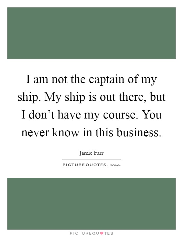 I am not the captain of my ship. My ship is out there, but I don't have my course. You never know in this business. Picture Quote #1