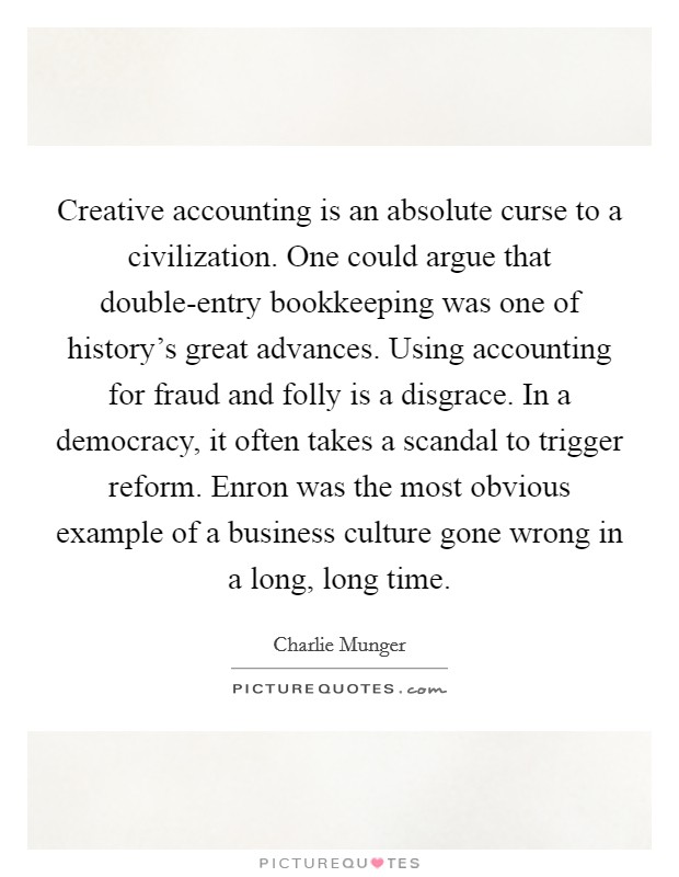 Creative accounting is an absolute curse to a civilization. One could argue that double-entry bookkeeping was one of history's great advances. Using accounting for fraud and folly is a disgrace. In a democracy, it often takes a scandal to trigger reform. Enron was the most obvious example of a business culture gone wrong in a long, long time Picture Quote #1