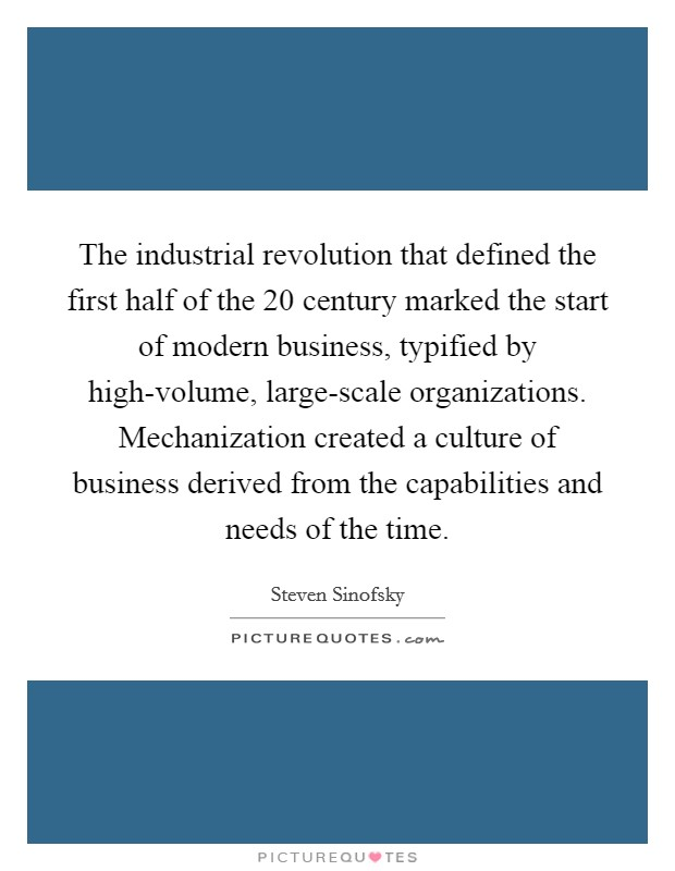 The industrial revolution that defined the first half of the 20 century marked the start of modern business, typified by high-volume, large-scale organizations. Mechanization created a culture of business derived from the capabilities and needs of the time Picture Quote #1
