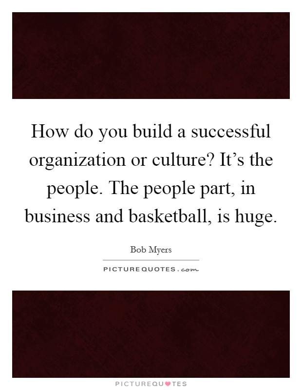 How do you build a successful organization or culture? It's the people. The people part, in business and basketball, is huge Picture Quote #1