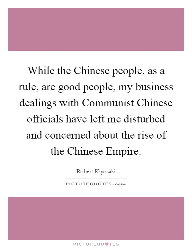While the Chinese people, as a rule, are good people, my business dealings with Communist Chinese officials have left me disturbed and concerned about the rise of the Chinese Empire Picture Quote #1