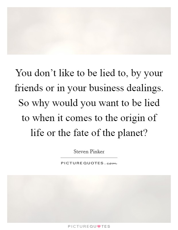 You don't like to be lied to, by your friends or in your business dealings. So why would you want to be lied to when it comes to the origin of life or the fate of the planet? Picture Quote #1