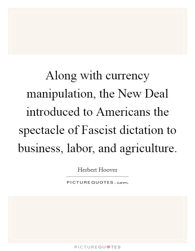 Along with currency manipulation, the New Deal introduced to Americans the spectacle of Fascist dictation to business, labor, and agriculture Picture Quote #1