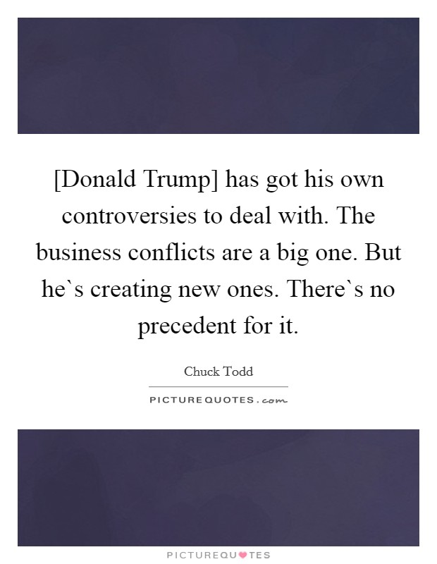 [Donald Trump] has got his own controversies to deal with. The business conflicts are a big one. But he`s creating new ones. There`s no precedent for it. Picture Quote #1