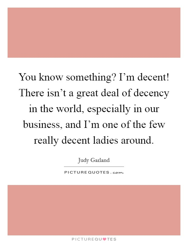 You know something? I'm decent! There isn't a great deal of decency in the world, especially in our business, and I'm one of the few really decent ladies around Picture Quote #1