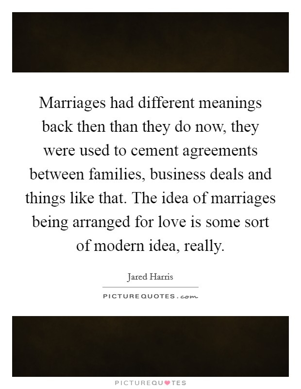 Marriages had different meanings back then than they do now, they were used to cement agreements between families, business deals and things like that. The idea of marriages being arranged for love is some sort of modern idea, really Picture Quote #1