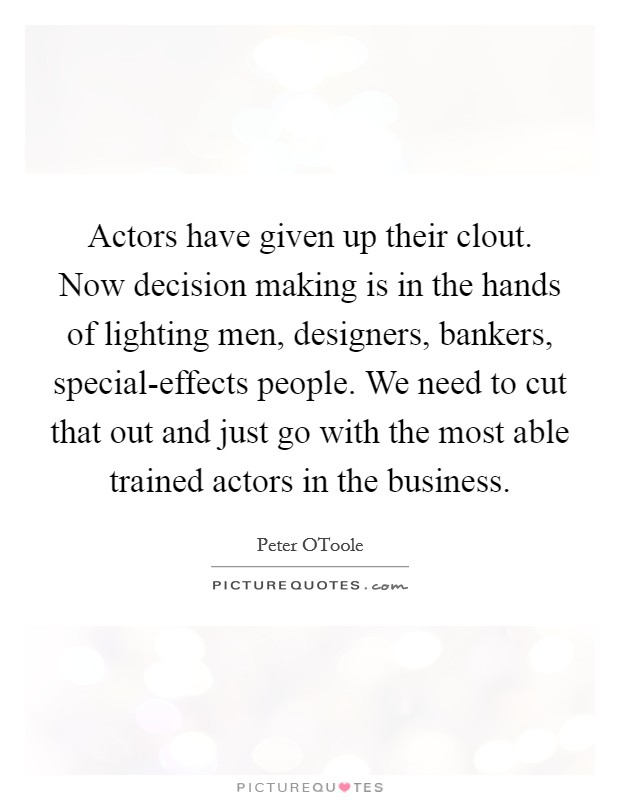 Actors have given up their clout. Now decision making is in the hands of lighting men, designers, bankers, special-effects people. We need to cut that out and just go with the most able trained actors in the business Picture Quote #1