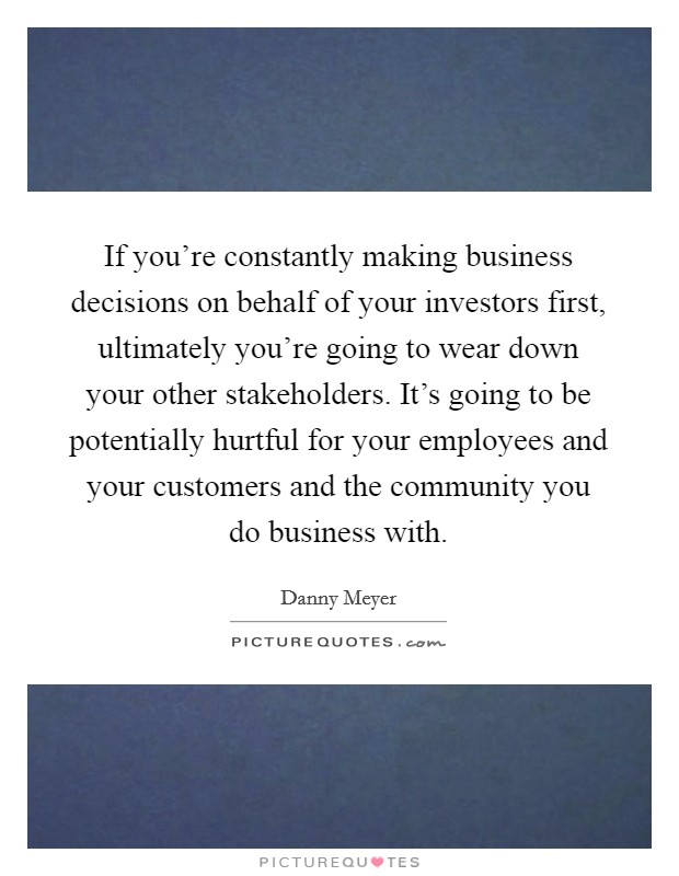 If you're constantly making business decisions on behalf of your investors first, ultimately you're going to wear down your other stakeholders. It's going to be potentially hurtful for your employees and your customers and the community you do business with Picture Quote #1