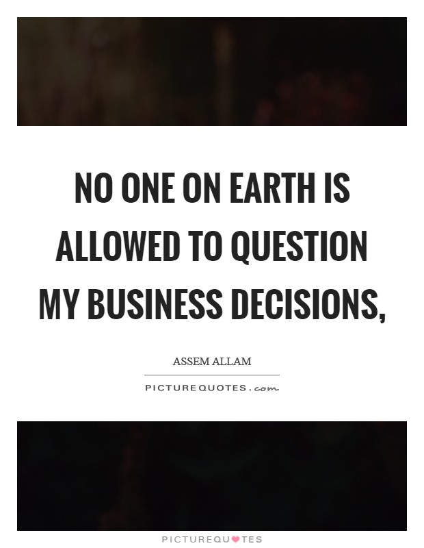 No one on earth is allowed to question my business decisions, Picture Quote #1