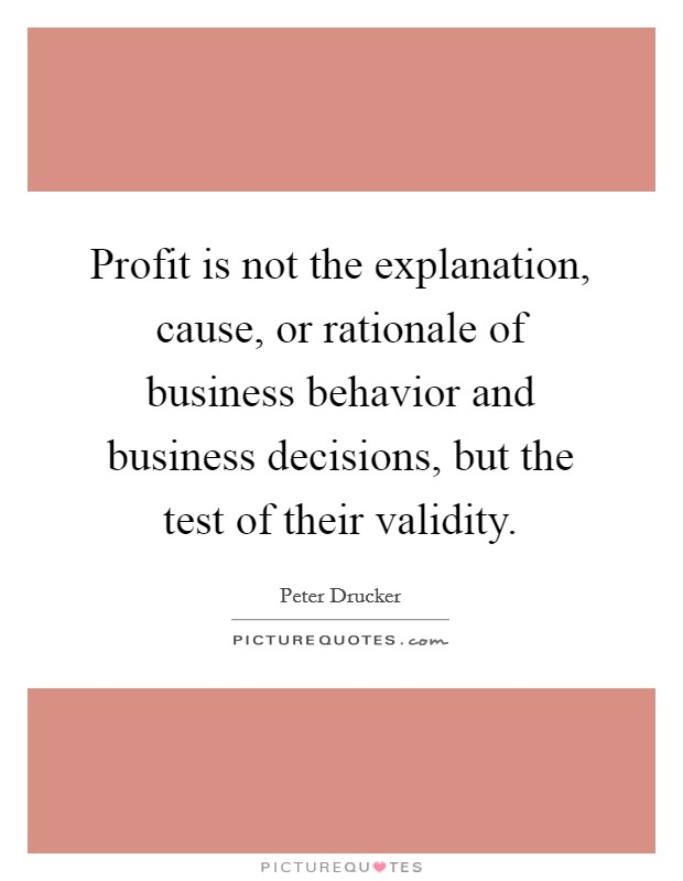 Profit is not the explanation, cause, or rationale of business behavior and business decisions, but the test of their validity Picture Quote #1