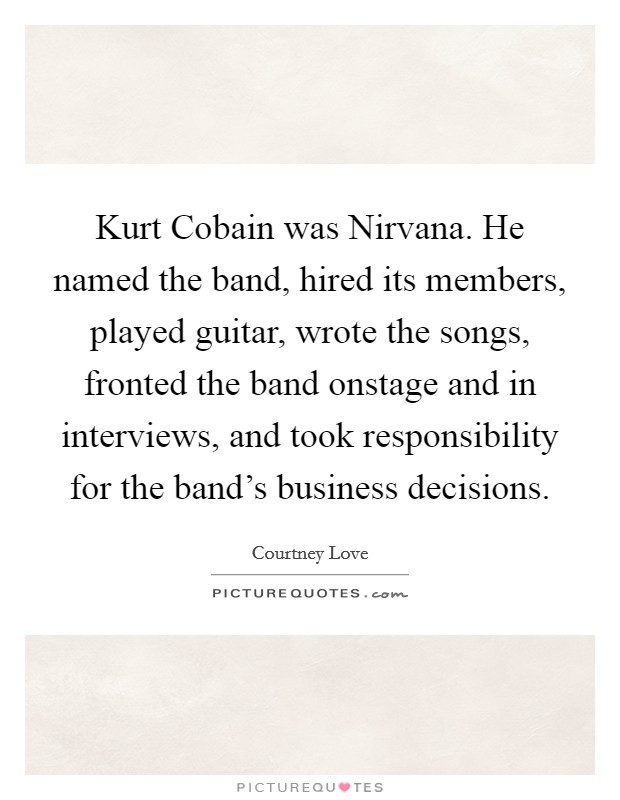 Kurt Cobain was Nirvana. He named the band, hired its members, played guitar, wrote the songs, fronted the band onstage and in interviews, and took responsibility for the band's business decisions Picture Quote #1