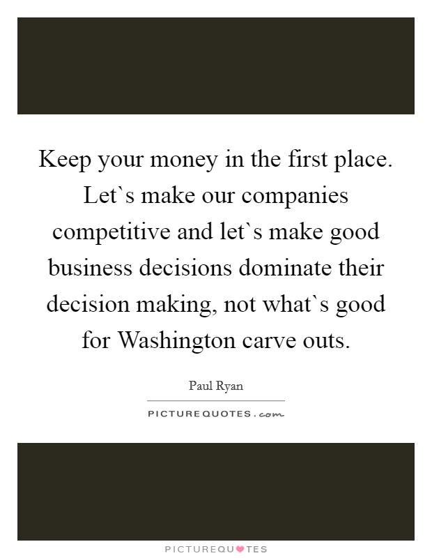 Keep your money in the first place. Let`s make our companies competitive and let`s make good business decisions dominate their decision making, not what`s good for Washington carve outs Picture Quote #1