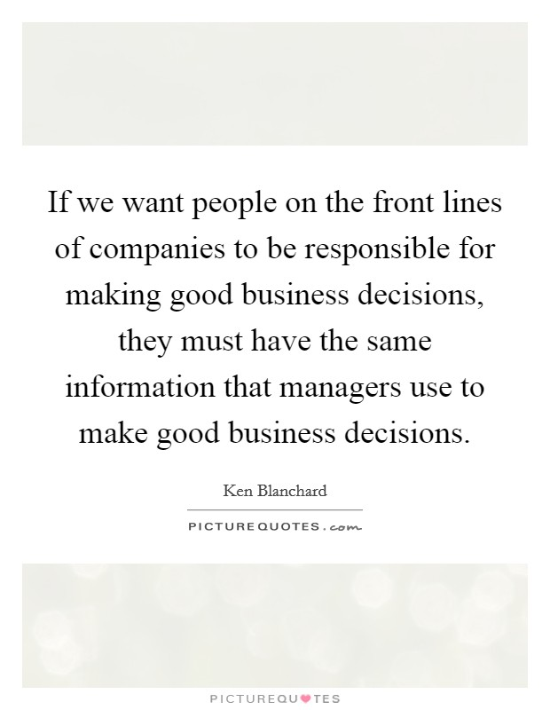 If we want people on the front lines of companies to be responsible for making good business decisions, they must have the same information that managers use to make good business decisions Picture Quote #1
