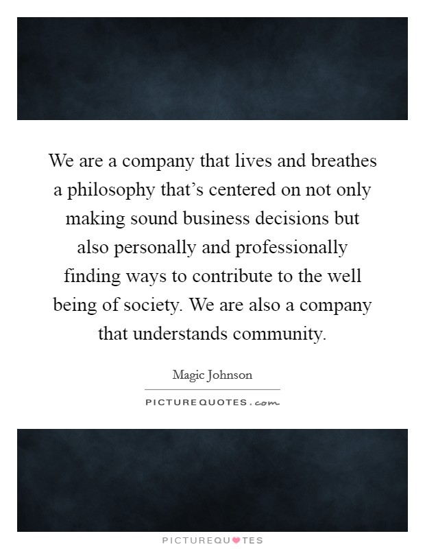 We are a company that lives and breathes a philosophy that's centered on not only making sound business decisions but also personally and professionally finding ways to contribute to the well being of society. We are also a company that understands community Picture Quote #1
