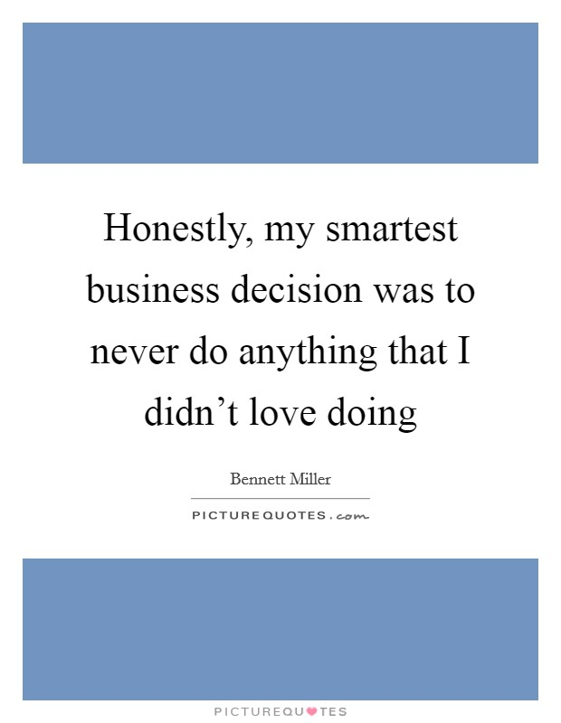 Honestly, my smartest business decision was to never do anything that I didn't love doing Picture Quote #1