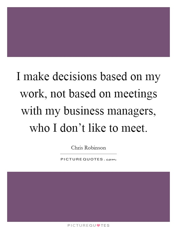 I make decisions based on my work, not based on meetings with my business managers, who I don't like to meet Picture Quote #1