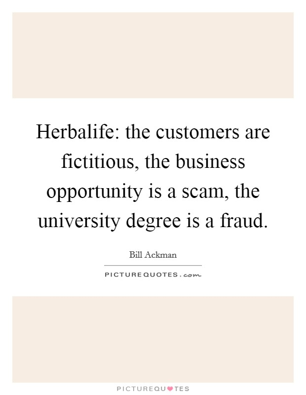 Herbalife: the customers are fictitious, the business opportunity is a scam, the university degree is a fraud Picture Quote #1