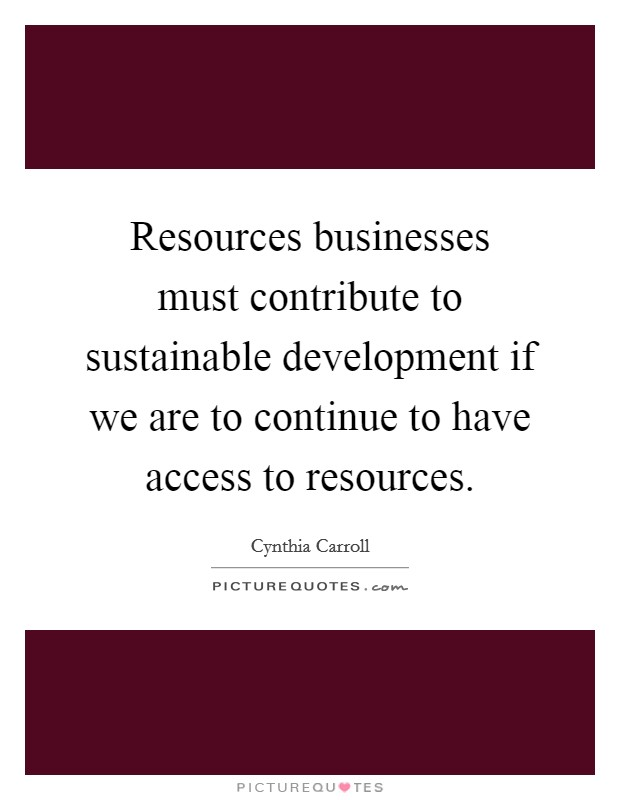 Resources businesses must contribute to sustainable development if we are to continue to have access to resources. Picture Quote #1