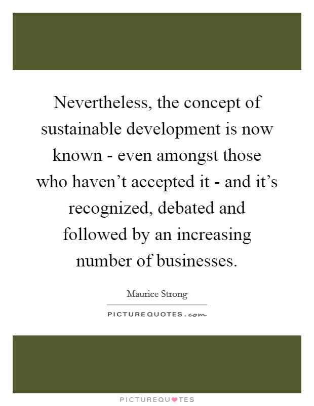 Nevertheless, the concept of sustainable development is now known - even amongst those who haven't accepted it - and it's recognized, debated and followed by an increasing number of businesses. Picture Quote #1
