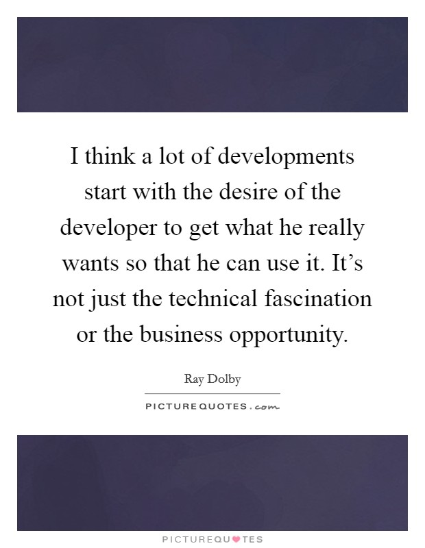 I think a lot of developments start with the desire of the developer to get what he really wants so that he can use it. It's not just the technical fascination or the business opportunity. Picture Quote #1