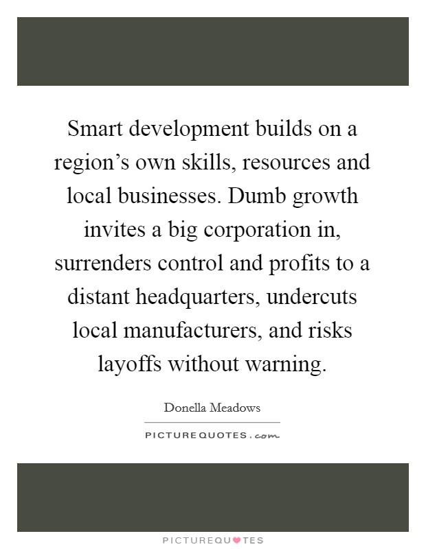 Smart development builds on a region's own skills, resources and local businesses. Dumb growth invites a big corporation in, surrenders control and profits to a distant headquarters, undercuts local manufacturers, and risks layoffs without warning. Picture Quote #1