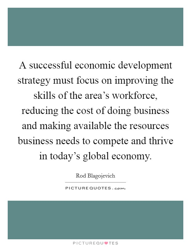A successful economic development strategy must focus on improving the skills of the area's workforce, reducing the cost of doing business and making available the resources business needs to compete and thrive in today's global economy. Picture Quote #1