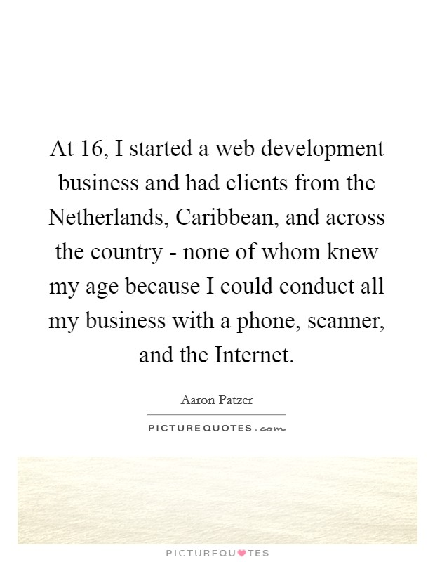 At 16, I started a web development business and had clients from the Netherlands, Caribbean, and across the country - none of whom knew my age because I could conduct all my business with a phone, scanner, and the Internet Picture Quote #1