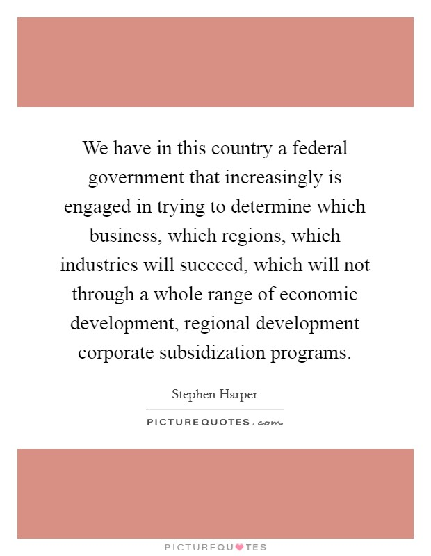 We have in this country a federal government that increasingly is engaged in trying to determine which business, which regions, which industries will succeed, which will not through a whole range of economic development, regional development corporate subsidization programs Picture Quote #1